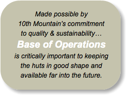 Made possible by 10th Mountain's commitment to quality & sustainability… Base of Operations is critically important to keeping the huts in good shape and available far into the future.